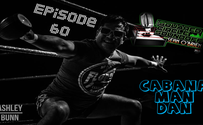 "Squared Circle Sound Off Ep. 60 ""Cabana Man Dan"""